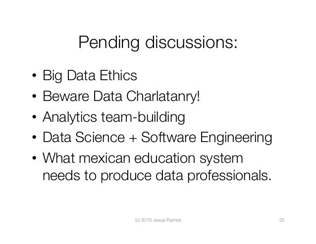 Pending discussions: • Big Data Ethics • Beware Data Charlatanry! • Analytics team-building • Data Science + Software ...