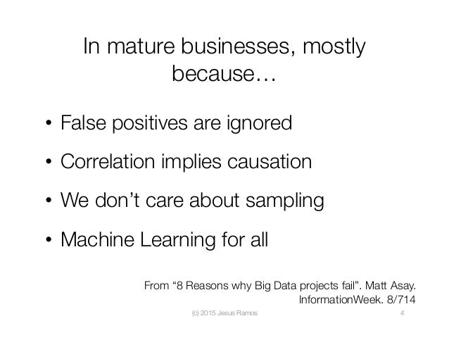 In mature businesses, mostly because… • False positives are ignored • Correlation implies causation • We don't care abo...