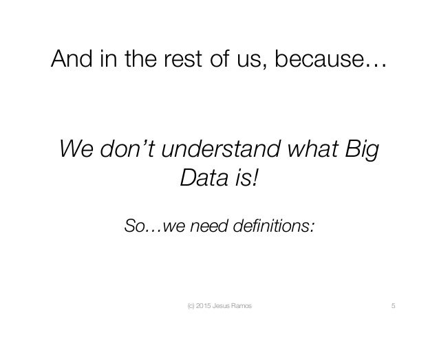 And in the rest of us, because… We don't understand what Big Data is!  So…we need definitions: (c) 2015 Jesus Ramos  5