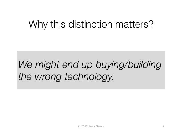 Why this distinction matters?  (c) 2015 Jesus Ramos  9 We might end up buying/building the wrong technology.