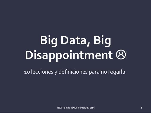 BigData,Big DisappointmentL 10leccionesydefinicionesparanoregarla. JesúsRamos(@xuxoramos)(c)2015 1