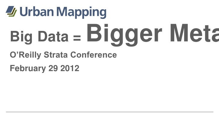 Big Data =         Bigger MetaO'Reilly Strata ConferenceFebruary 29 2012