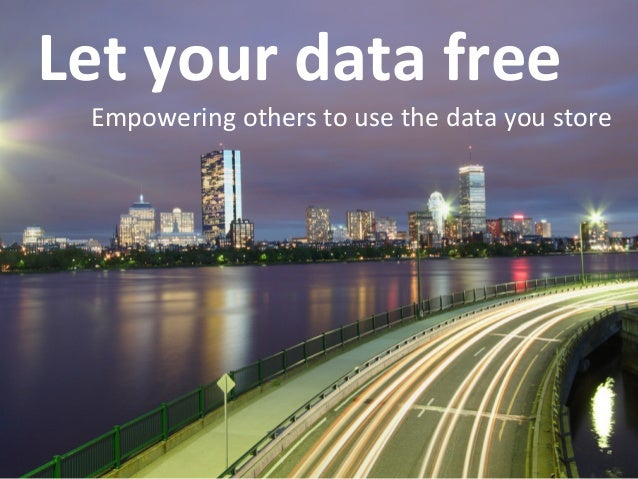 Let your data free    Empowering others to use the data you store