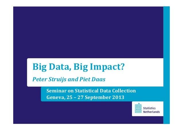 Seminar on Statistical Data Collection Geneva, 25 – 27 September 2013 Big Data, Big Impact? Peter Struijs and Piet Daas