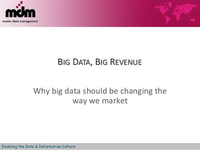 BIG DATA, BIG REVENUE  Why big data should be changing the  way we market  Enabling the Data & Information Culture