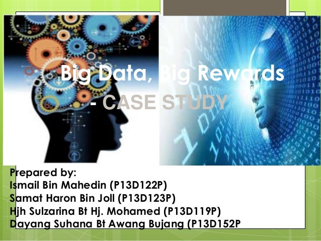 Big Data, Big Rewards Prepared by: Ismail Bin Mahedin (P13D122P) Samat Haron Bin Joll (P13D123P) Hjh Sulzarina Bt Hj. Moha...