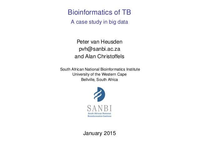 Bioinformatics of TB A case study in big data Peter van Heusden pvh@sanbi.ac.za and Alan Christoffels South African Nation...