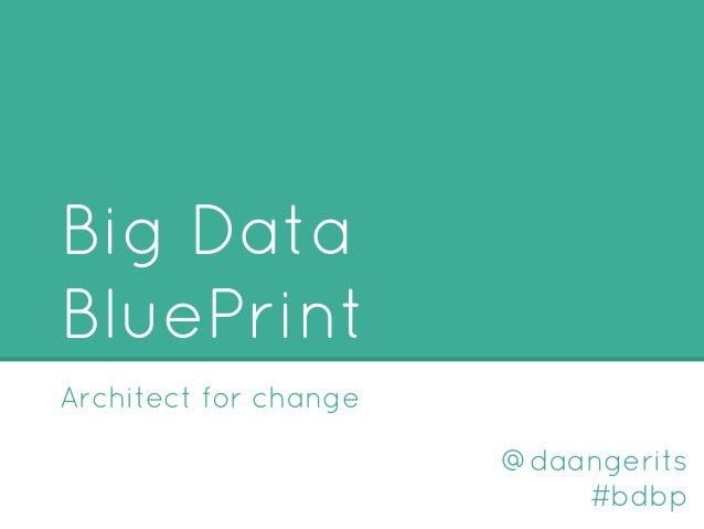 Big Data BluePrint Architect for change @daangerits #bdbp