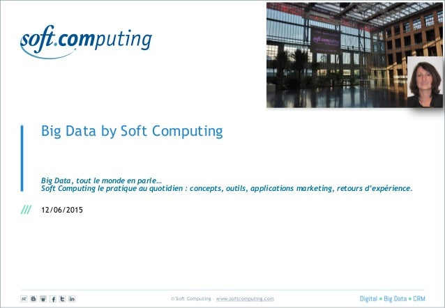 © Soft Computing – www.softcomputing.com Big Data by Soft Computing Big Data, tout le monde en parle… Soft Computing le pr...