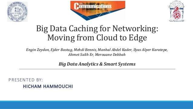 Big Data Caching for Networking: Moving from Cloud to Edge PRESENTED BY: HICHAM HAMMOUCHI Big Data Analytics & Smart Syste...