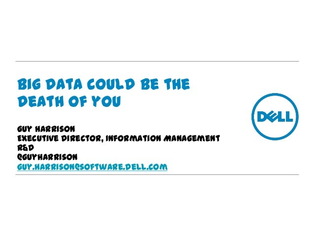 Big Data could be the death of you Guy Harrison Executive Director, Information Management R&D @guyharrison guy.Harrison@s...