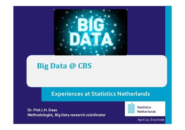 Big Data @ CBS Dr. Piet J.H. Daas Methodologist, Big Data research coördinator April 20, Enschede Statistics Netherlands E...