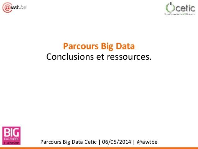 Parcours Big Data Conclusions et ressources. Parcours Big Data Cetic | 06/05/2014 | @awtbe