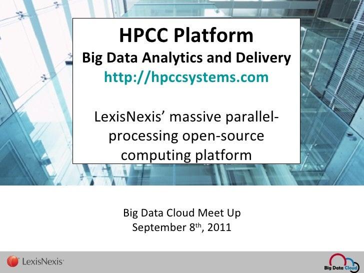 Big Data Cloud Meet Up September 8 th , 2011   HPCC Platform Big Data Analytics and Delivery http://hpccsystems.com LexisN...