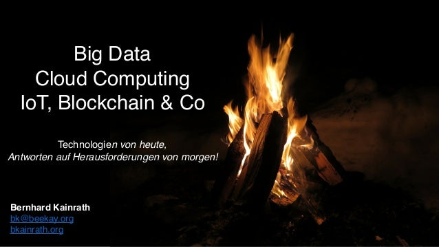 Big Data Cloud Computing IoT, Blockchain & Co Technologien von heute, Antworten auf Herausforderungen von morgen! Bernhard...