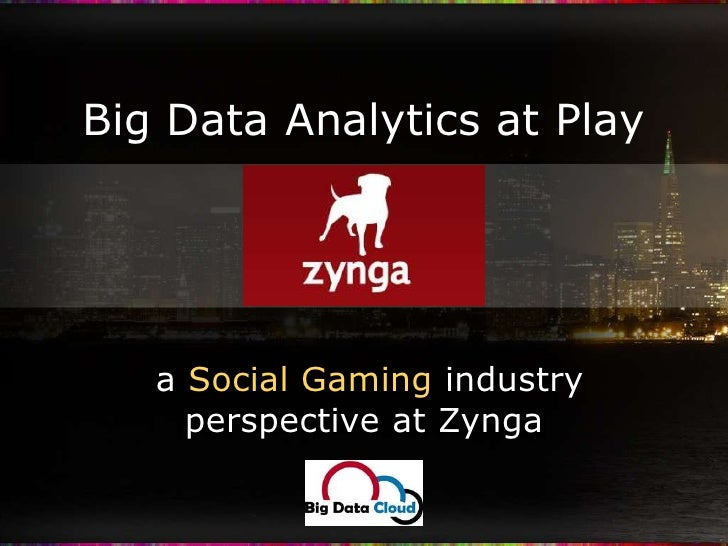 Big Data Analytics at Play<br /> a Social Gaming industry perspective at Zynga<br />