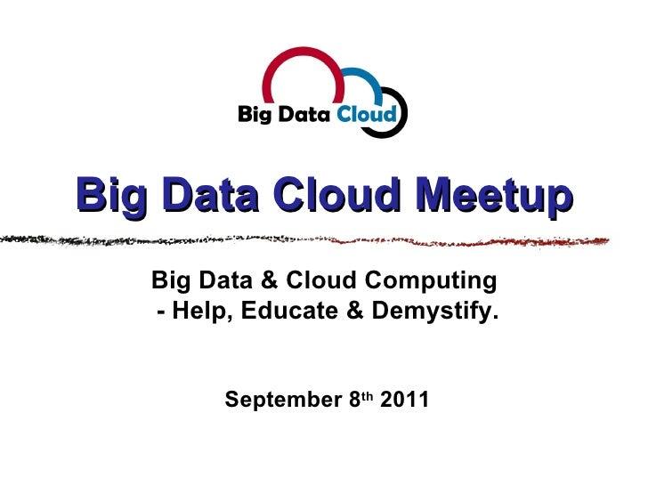 Big Data Cloud Meetup Big Data & Cloud Computing  - Help, Educate & Demystify. September 8 th  2011