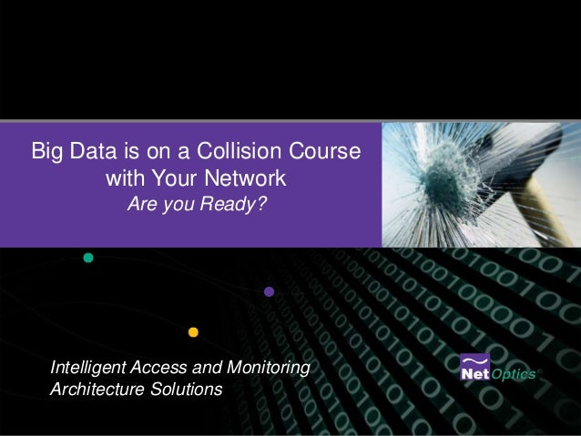 Big Data is on a Collision Course       with Your Network          Are you Ready? Intelligent Access and Monitoring Archit...