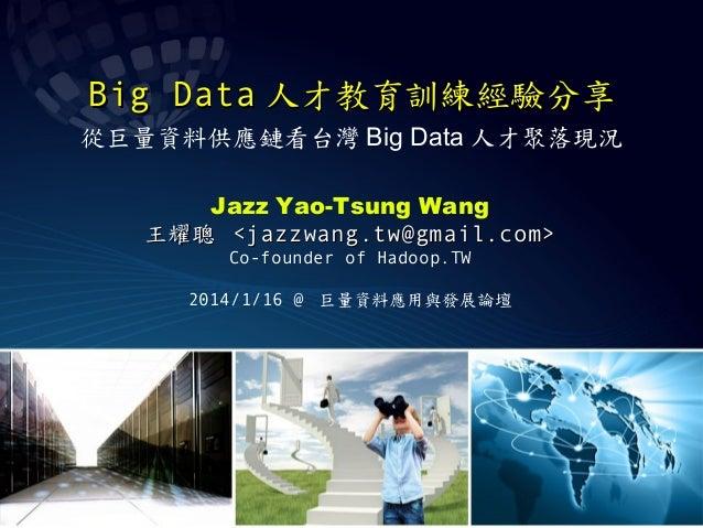 Big Data 人才教育訓練經驗分享 從巨量資料供應鏈看台灣 Big Data 人才聚落現況 Jazz Yao-Tsung Wang 王耀聰 <jazzwang.tw@gmail.com> Co-founder of Hadoop.TW 20...