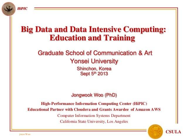 jwoo Woo HiPIC CSULA Big Data and Data Intensive Computing: Education and Training Graduate School of Communication & Art ...