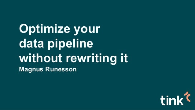 Optimize your data pipeline without rewriting it Magnus Runesson