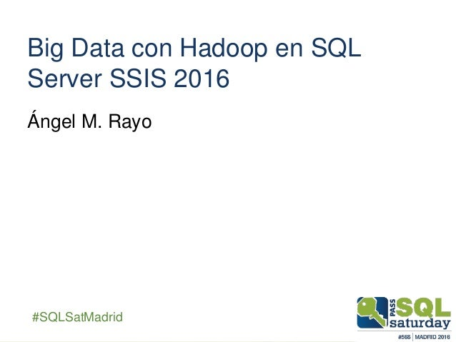 ##SQLSatMadrid Big Data con Hadoop en SQL Server SSIS 2016 Ángel M. Rayo