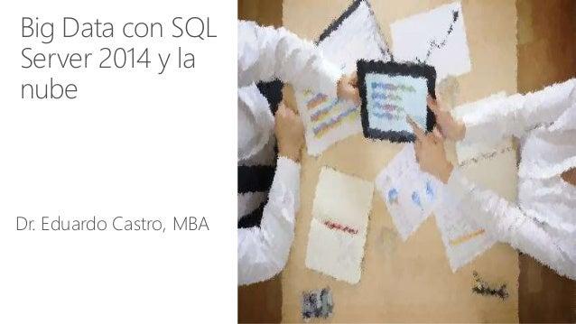 Big Data con SQL Server 2014 y la nube Dr. Eduardo Castro, MBA
