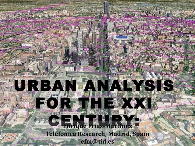 URBAN ANALYSIS FOR THE XXI CENTURY:Enrique Frias-Martinez Telefonica Research, Madrid, Spain efm@tid.es
