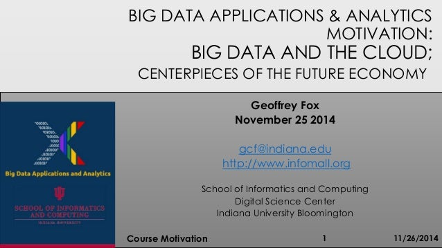 BIG DATA APPLICATIONS & ANALYTICS MOTIVATION: BIG DATA AND THE CLOUD; CENTERPIECES OF THE FUTURE ECONOMY 11/26/2014Course ...