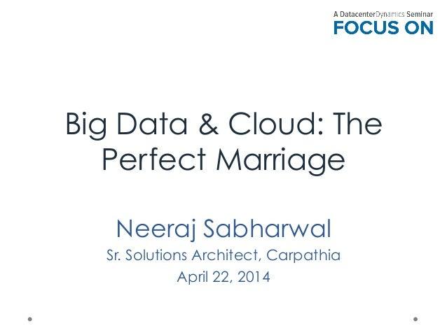 Big Data & Cloud: The Perfect Marriage Neeraj Sabharwal Sr. Solutions Architect, Carpathia April 22, 2014