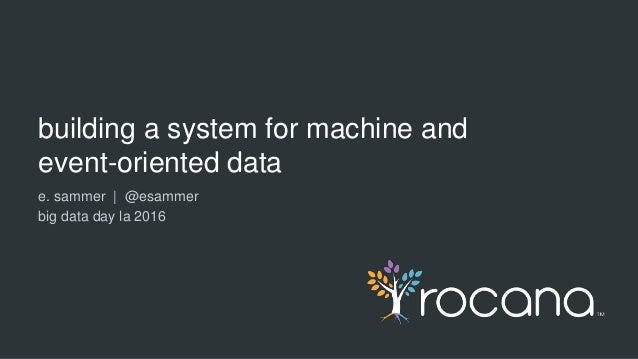 building a system for machine and event-oriented data e. sammer | @esammer big data day la 2016