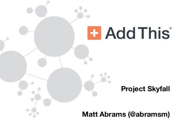 Project Skyfall                                                Matt Abrams (@abramsm)