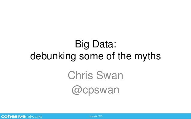copyright 2015 Big Data: debunking some of the myths Chris Swan @cpswan