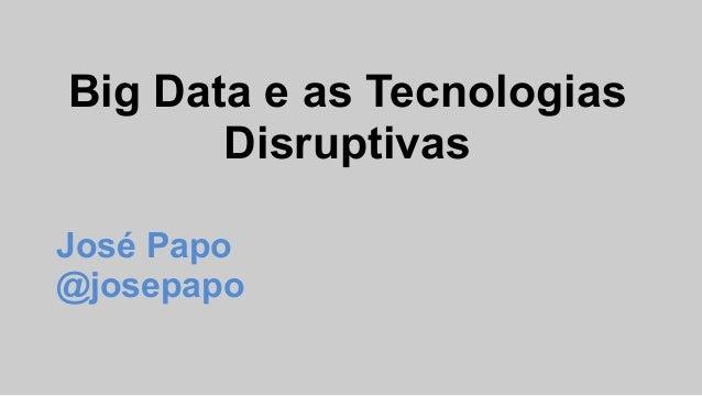 Big Data e as Tecnologias Disruptivas José Papo @josepapo