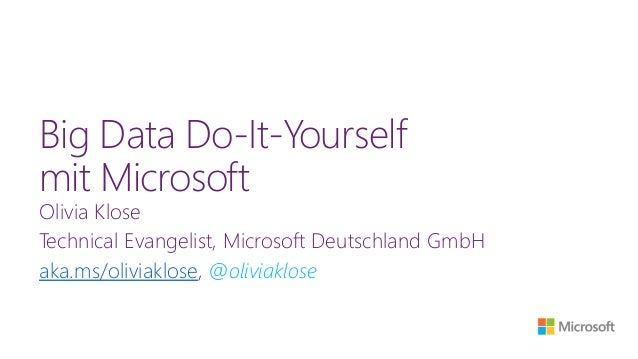 Big Data Do-It-Yourself mit Microsoft Olivia Klose Technical Evangelist, Microsoft Deutschland GmbH aka.ms/oliviaklose, @o...
