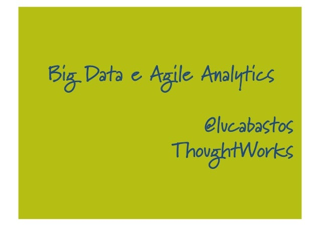Big Data e Agile Analytics @lucabastos ThoughtWorks
