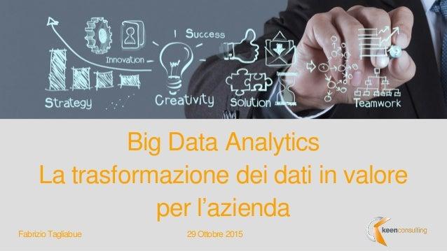 Big Data Analytics La trasformazione dei dati in valore per l'azienda 29 Ottobre 2015Fabrizio Tagliabue