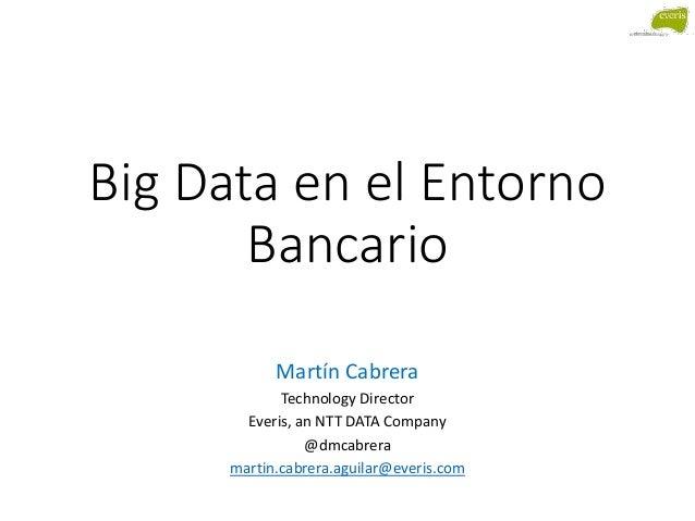 Big Data en el Entorno Bancario Martín Cabrera Technology Director Everis, an NTT DATA Company @dmcabrera martin.cabrera.a...