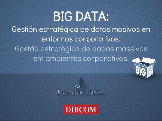 BIG DATA:  Gestión estratégica de datos masivos en  entornos corporativos.  Gestão estratégica de dados massivos  em ambie...