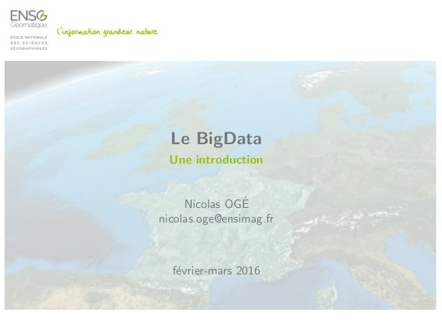 Le BigData Une introduction Nicolas OG´E nicolas.oge@ensimag.fr f´evrier-mars 2016