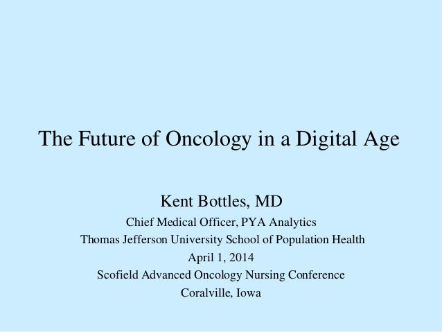 The Future of Oncology in a Digital Age Kent Bottles, MD Chief Medical Officer, PYA Analytics Thomas Jefferson University ...