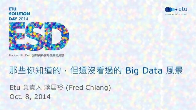 那些你知道的,但還沒看過的 Big Data 風景  Etu 負責人 蔣居裕 (Fred Chiang)  Oct. 8, 2014