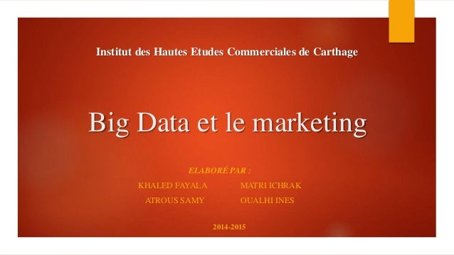 Big Data et le marketing 2014-2015 Institut des Hautes Etudes Commerciales de Carthage ELABORÉ PAR : KHALED FAYALA MATRI I...