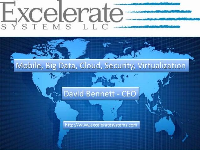 Mobile, Big Data, Cloud, Security, Virtualization http://www.exceleratesystems.com David Bennett - CEO