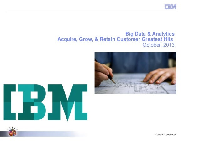 © 2013 IBM Corporation Big Data & Analytics Acquire, Grow, & Retain Customer Greatest Hits October, 2013