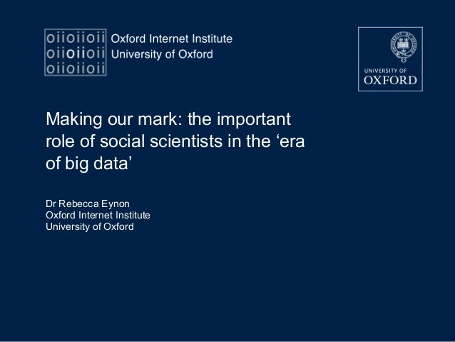 Making our mark: the important role of social scientists in the 'era of big data' Dr Rebecca Eynon Oxford Internet Institu...