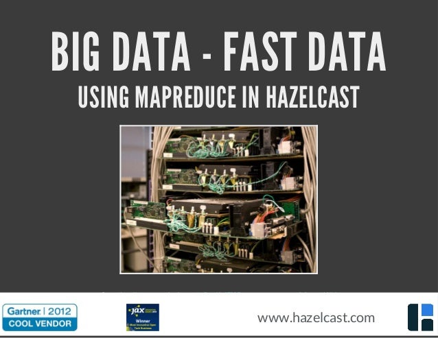 BIG DATA - FAST DATA USING MAPREDUCE IN HAZELCAST Source:http://www.newscientist.com/gallery/dn17805-computer-museums-of-t...