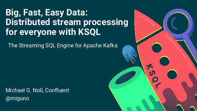 Big, Fast, Easy Data: Distributed stream processing for everyone with KSQL The Streaming SQL Engine for Apache Kafka Micha...