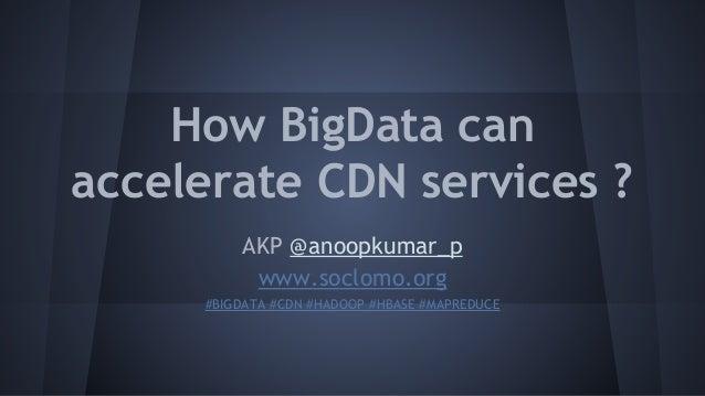 How BigData can accelerate CDN services ? AKP @anoopkumar_p www.soclomo.org #BIGDATA #CDN #HADOOP #HBASE #MAPREDUCE