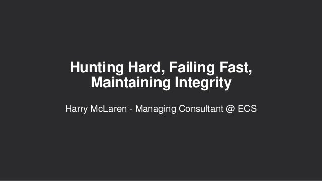 Hunting Hard, Failing Fast, Maintaining Integrity Harry McLaren - Managing Consultant @ ECS